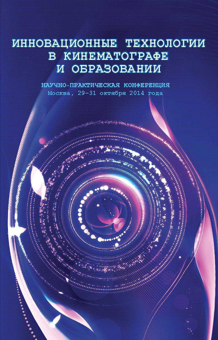 Коллектив авторов Инновационные технологии в кинематографе и образовании. Научно-практическая конференция. Москва, 29-31 октября 2014 года