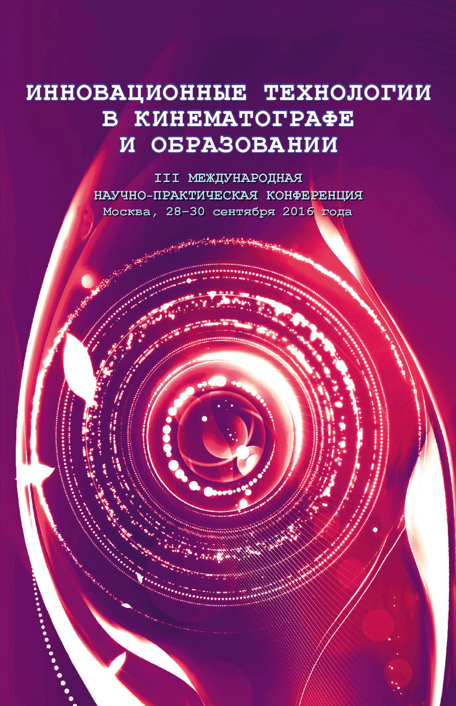 Коллектив авторов Инновационные технологии в кинематографе и образовании. III Международная научно-практическая конференция. Москва, 28-30 сентября 2016 года