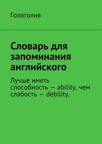 Голаголия - Словарь для запоминания английского. Лучше иметь способность– ability, чем слабость– debility.