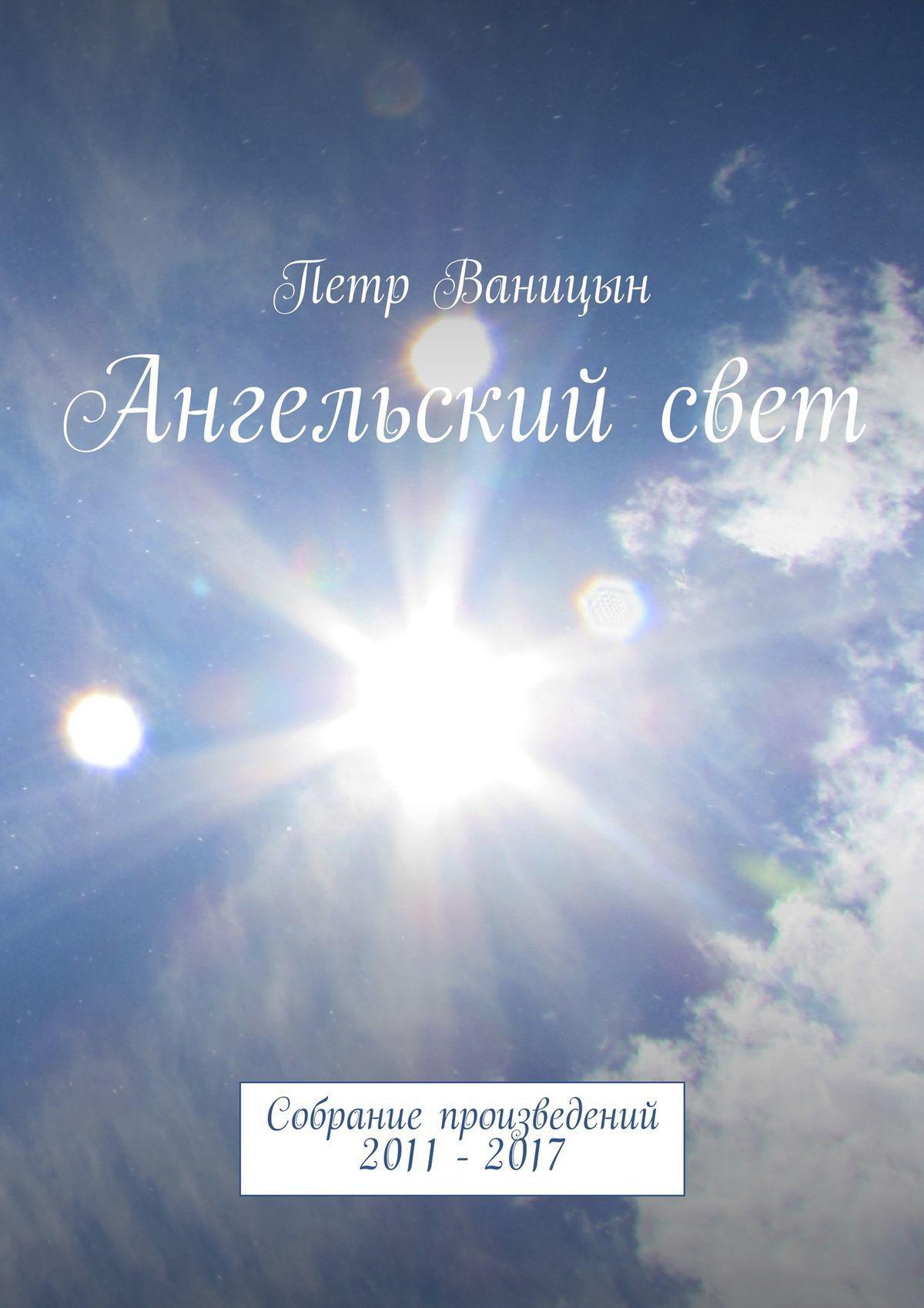 Петр Ваницын Ангельскийсвет. Собрание произведений 2011-2017 петр ваницын ангельскийсвет sunlight