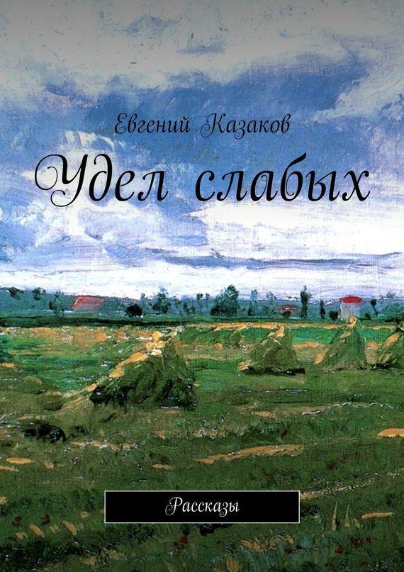 цена Евгений Николаевич Казаков Удел слабых. Рассказы ISBN: 9785447488864