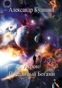 Александр Кулинин - Акрон. Преданный Богами