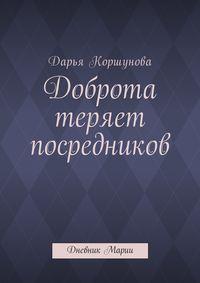 Дарья Андреевна Коршунова - Доброта теряет посредников. Дневник Марии