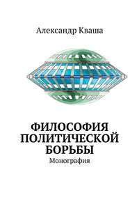 Александр Давыдович Кваша - Философия политической борьбы. Монография