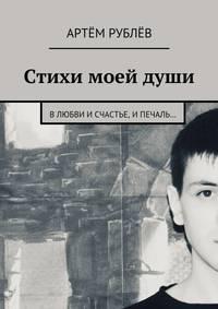 Артём Сергеевич Рублёв - Стихи моей души. Влюбви исчастье, ипечаль…