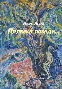 Игорь Левин - Полвека позади. Стихи