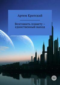 Артем Критский - Возглавить планету – единственный выход