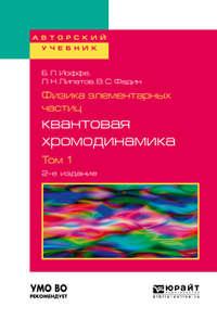 Лев Николаевич Липатов - Физика элементарных частиц: квантовая хромодинамика в 2 т. Том 1 2-е изд., пер. и доп. Учебное пособие для вузов