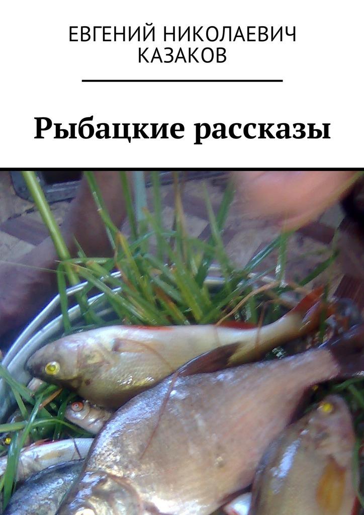 Евгений Николаевич Казаков Рыбацкие рассказы