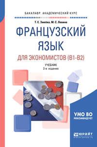 Марина Сергеевна Левина - Французский язык для экономистов (B1-B2) 2-е изд., пер. и доп. Учебник для академического бакалавриата