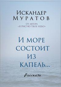 Искандер Муратов - И море состоит из капель. Рассказы