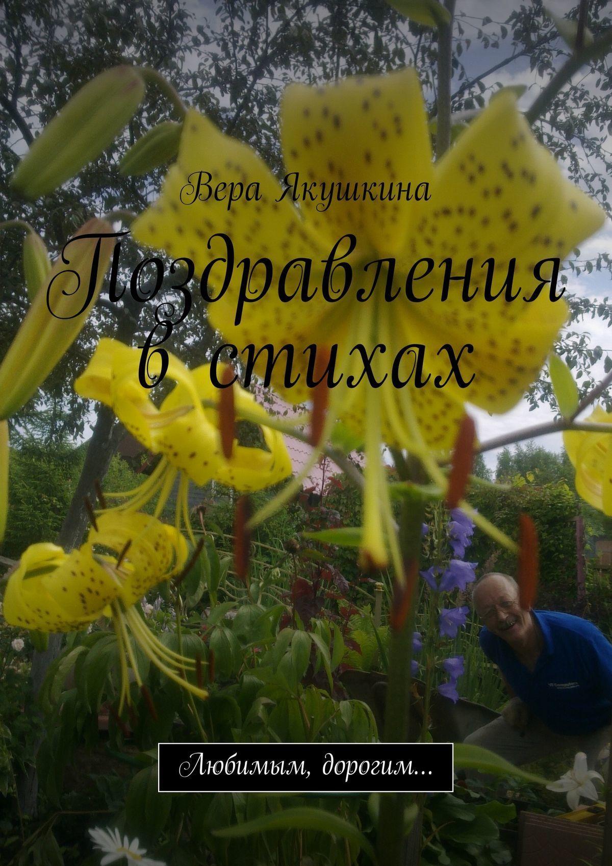 Вера Якушкина Поздравления в стихах. Любимым, дорогим… поздравляй ка от души уникальные поздравления в стихах на все случаи жизни