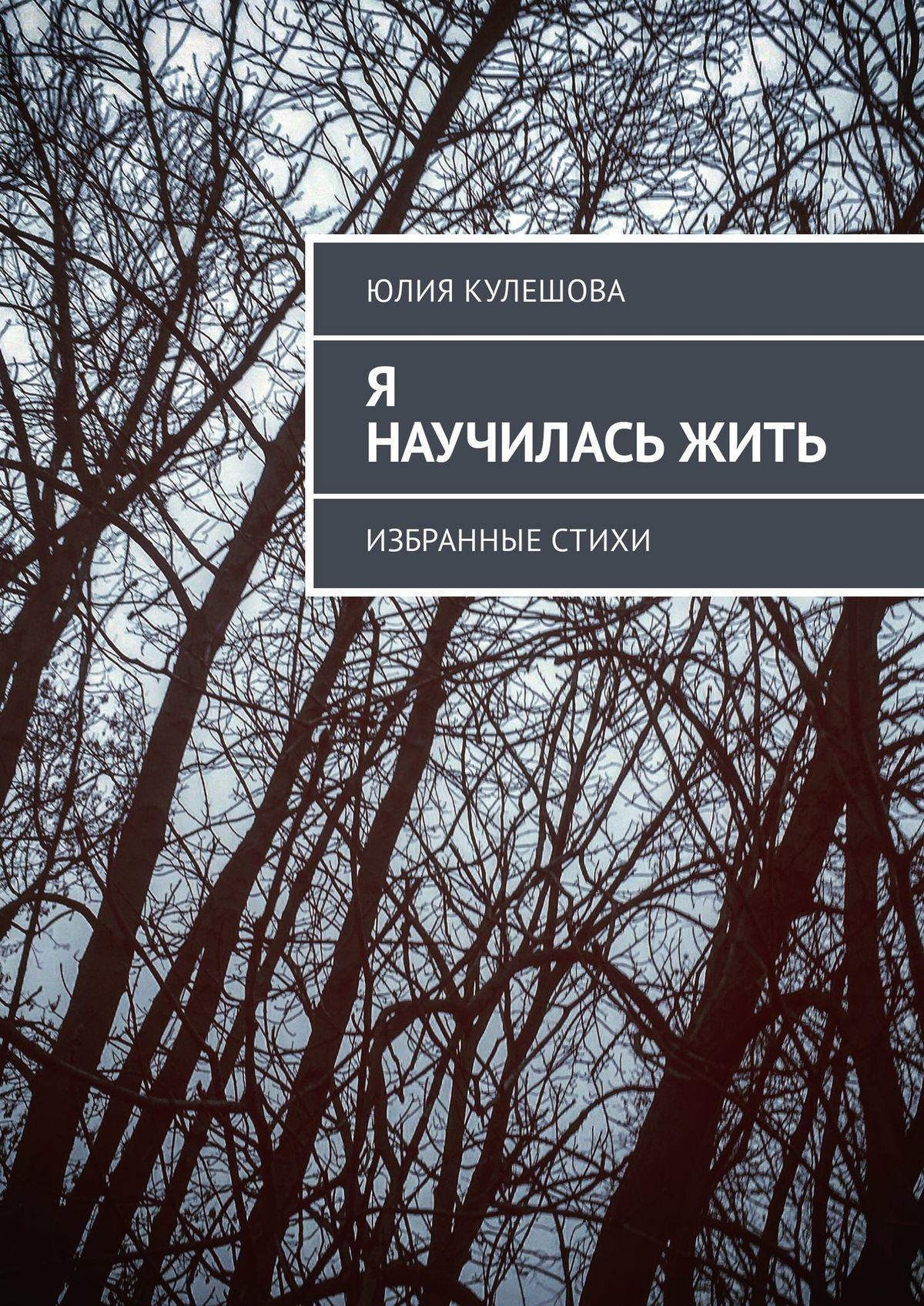 Юлия Александровна Кулешова Я научиласьжить. Избранные стихи