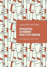 Алексей Толстых - Процедуры Духовной Конструктологии. Сила здорового ума итела