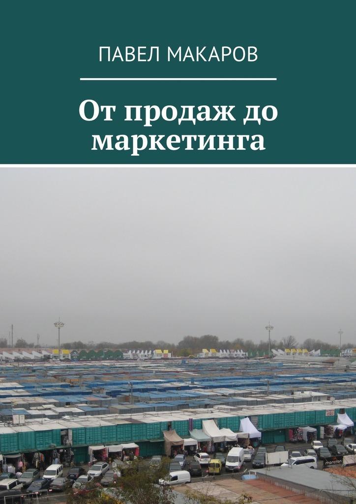 Павел Макаров От продаж до маркетинга меркулов м от менеджера по продажам до руководителя отдела