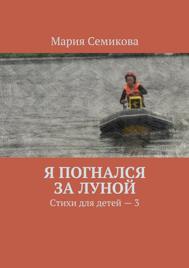 Мария Семикова Я погнался залуной. Стихи для детей–3 ISBN: 9785449066145 книги издательство аст стихи для детей