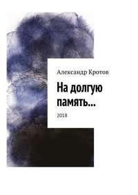 Александр Михайлович Кротов - На долгую память… 2018