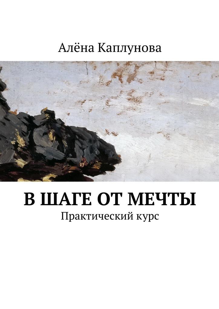 Обложка книги В шаге от мечты. Практическийкурс, автор Алёна Каплунова