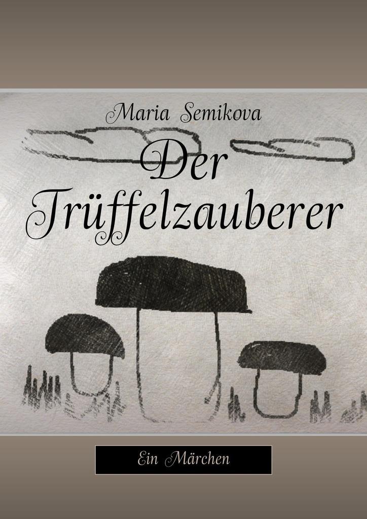 Maria Semikova Der Trüffelzauberer. Ein Märchen ISBN: 9785449094223 ботинки der spur der spur de034amwiz42