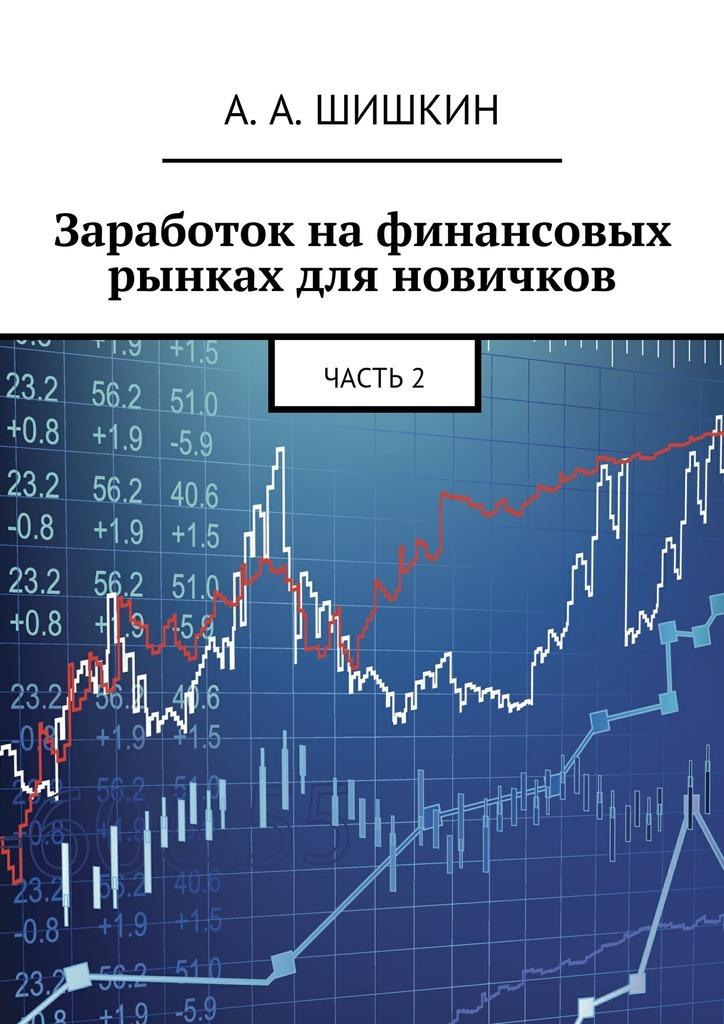 Артём Андреевич Шишкин Заработок на финансовых рынках для новичков. Часть2