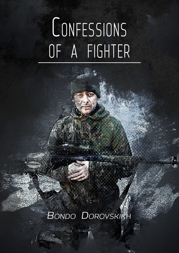 Bondo Dorovskikh Confessions of a fighter. Revelations of a Volunteer the people could fly