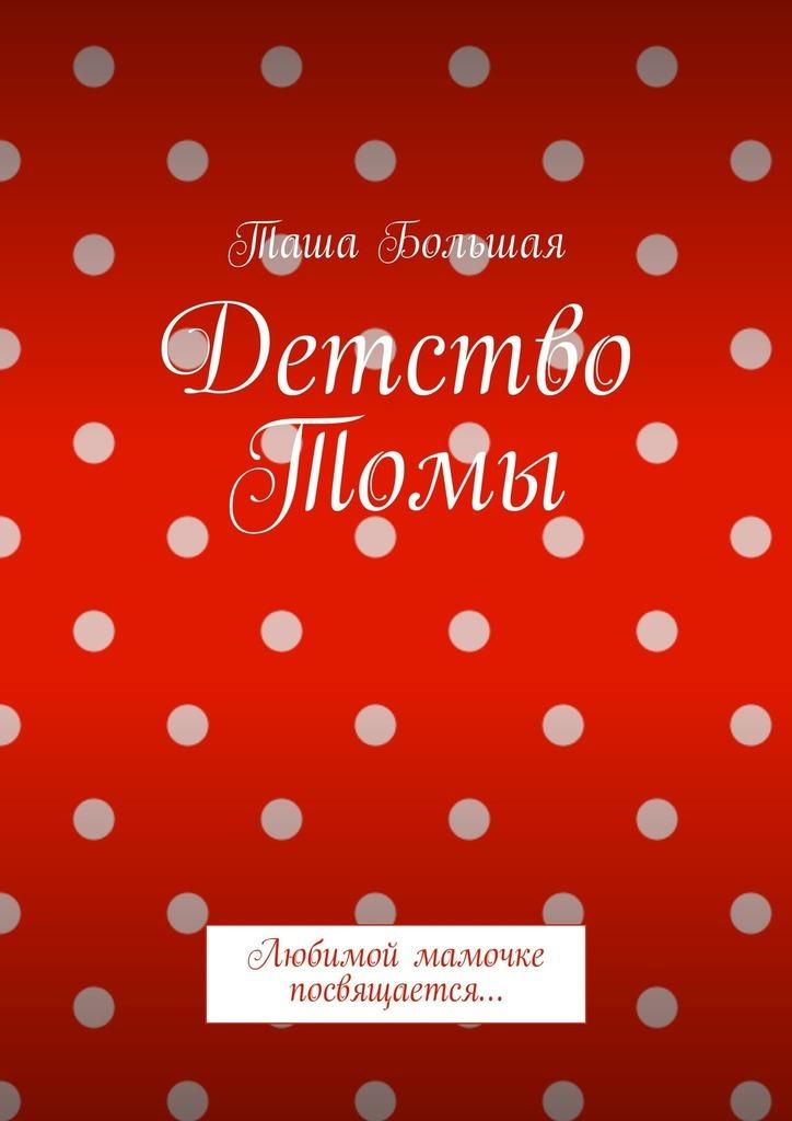 Таша Большая Детство Томы. Любимой мамочке посвящается… ISBN: 9785449307088 детство лидера