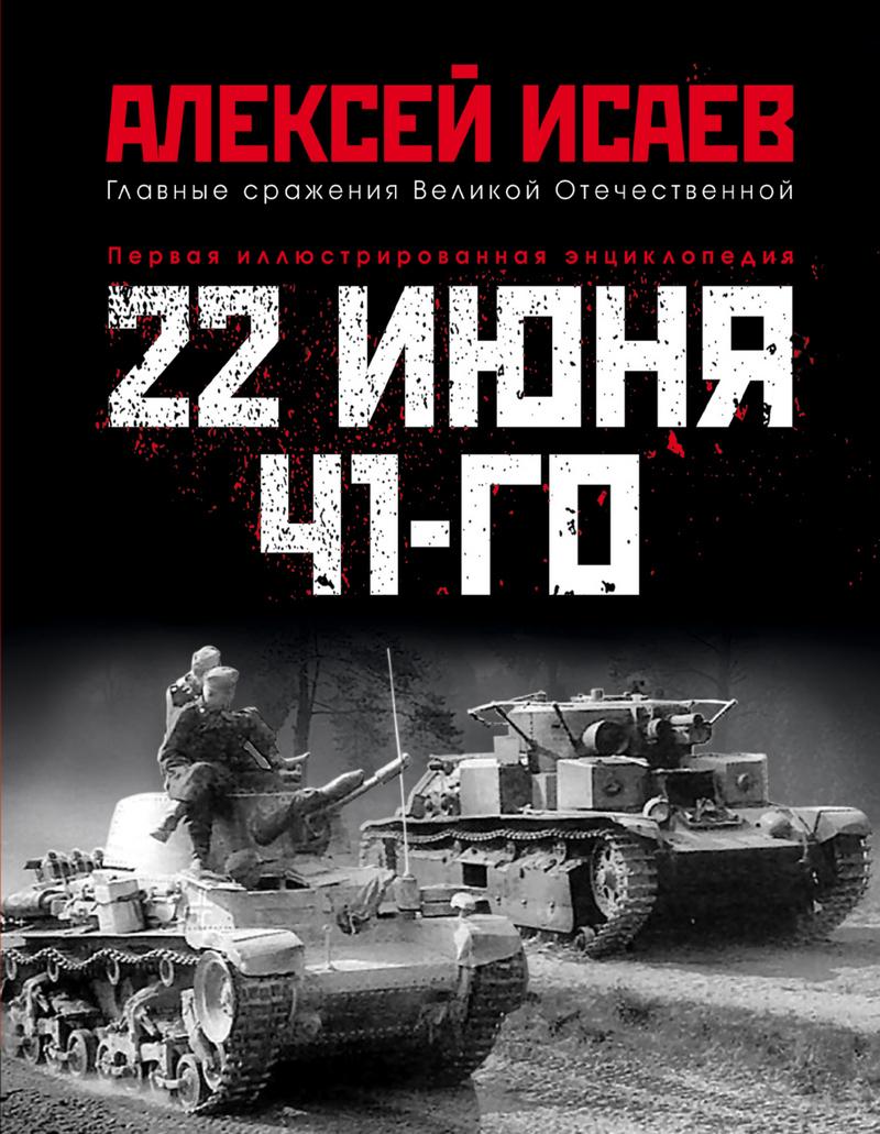 Алексей Исаев 22 июня 41-го. Первая иллюстрированная энциклопедия книги эксмо вторжение 22 июня 1941 года