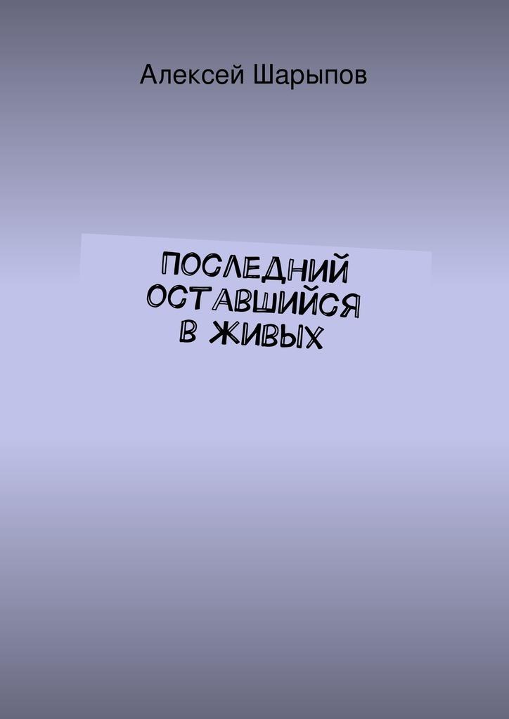 Алексей Шарыпов Последний оставшийся вживых ISBN: 9785447454586 мерридит а оставшийся в живых путь к сатане