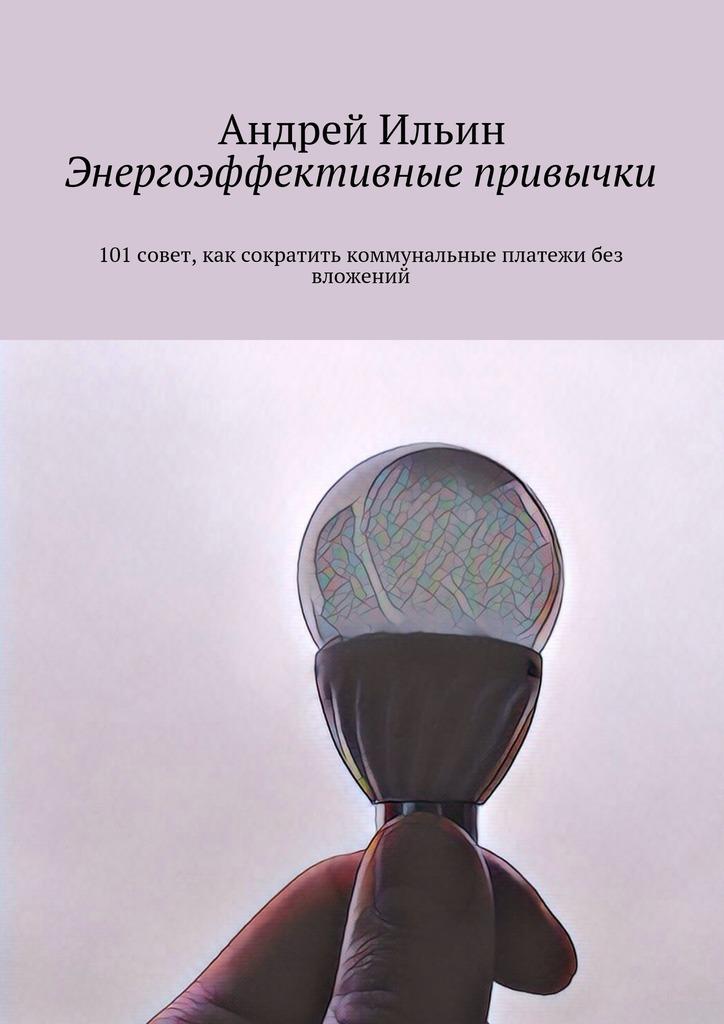 Андрей Владимирович Ильин Энергоэффективные привычки. 101совет, как сократить коммунальные платежи без вложений
