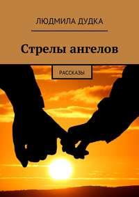 Людмила Дудка - Стрелы ангелов. Рассказы