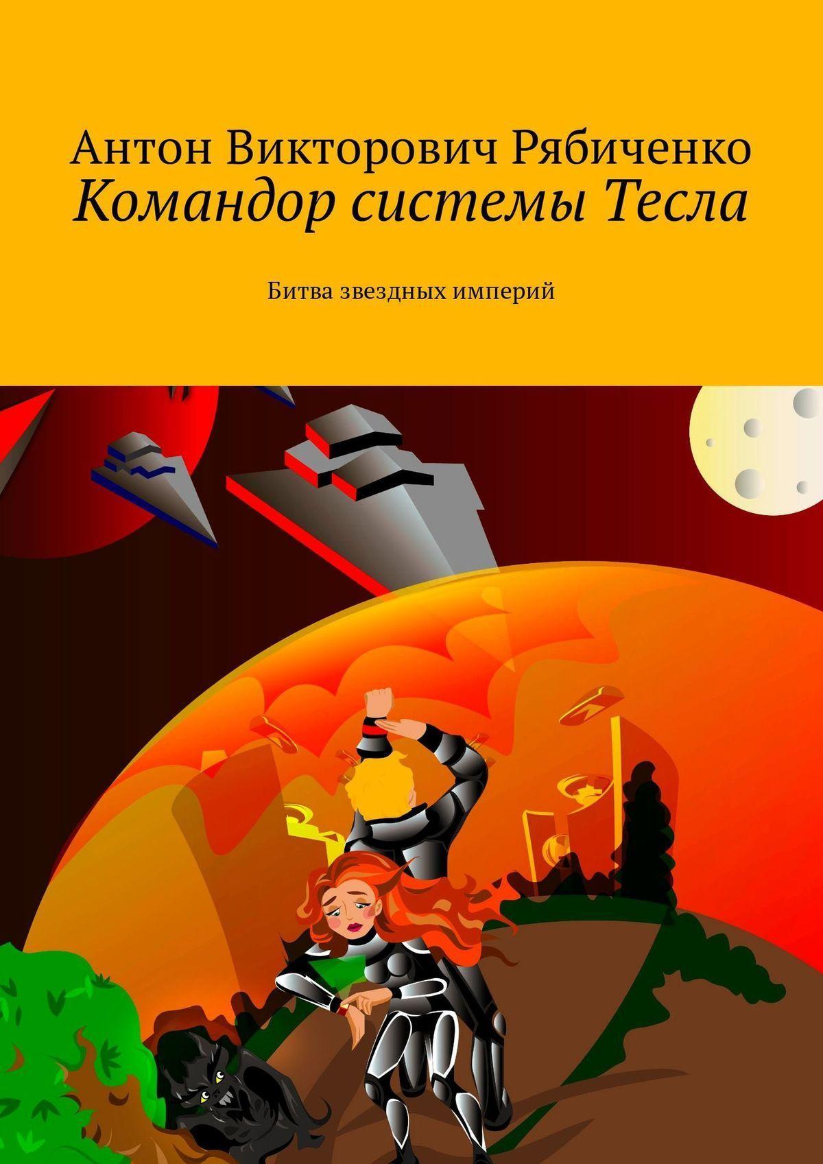 Антон Рябиченко - Командор системы Тесла. Битва звездных империй