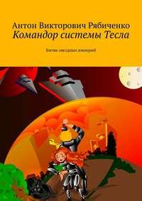 Антон Викторович Рябиченко - Командор системы Тесла. Битва звездных империй