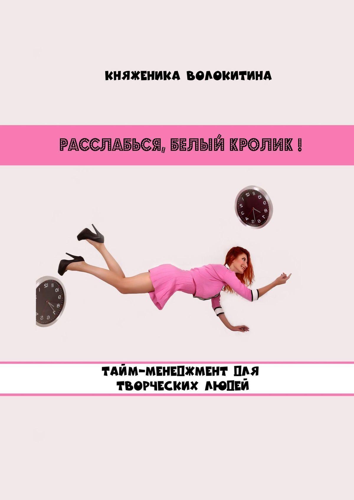 Княженика Волокитина - Расслабься, Белый Кролик! Тайм-менеджмент для творческих людей
