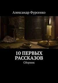 Александр Фурсенко - 10первых рассказов. Сборник рассказов