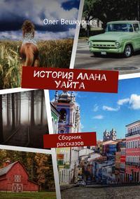 Олег Вешкурцев - История Алана Уайта. Сборник рассказов