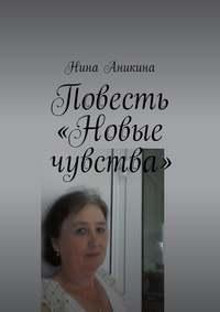 Нина Михайловна Аникина - Повесть «Новые чувства». И немного стихов