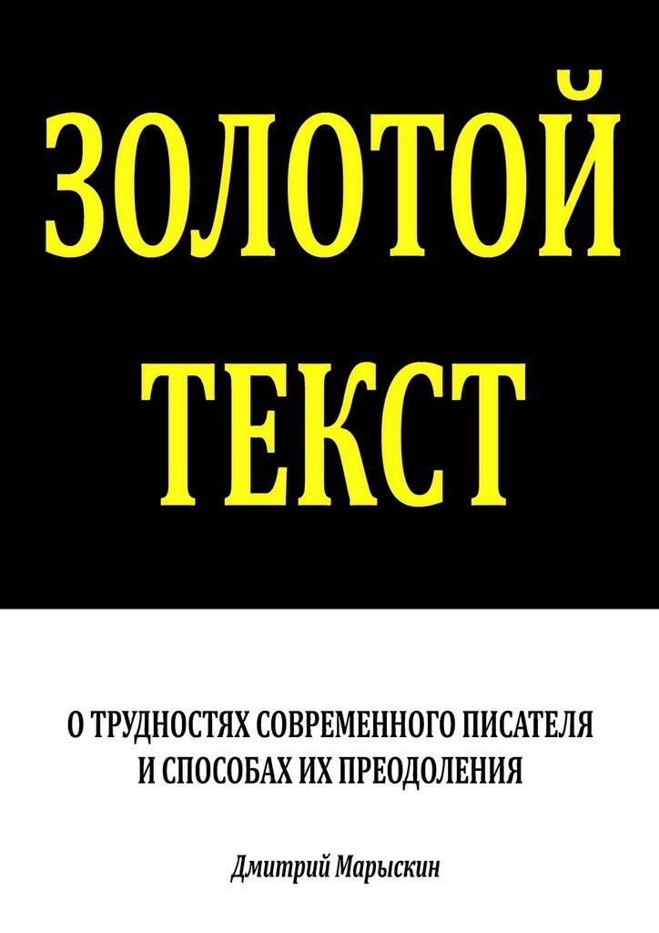 Дмитрий Марыскин - Золотой текст. О трудностях современного писателя испособах ихпреодоления