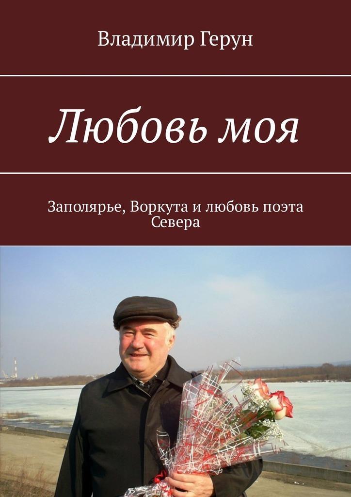 Владимир Герун Любовь моя. Заполярье, Воркута илюбовь поэта Севера владимир герун русь моя родная… моя россия воркута илюбовь…