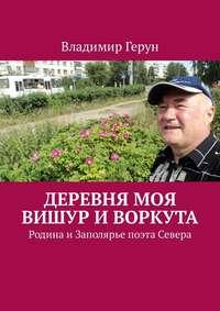 Владимир Герун - Деревня моя Вишур иВоркута. Родина иЗаполярье поэта Севера