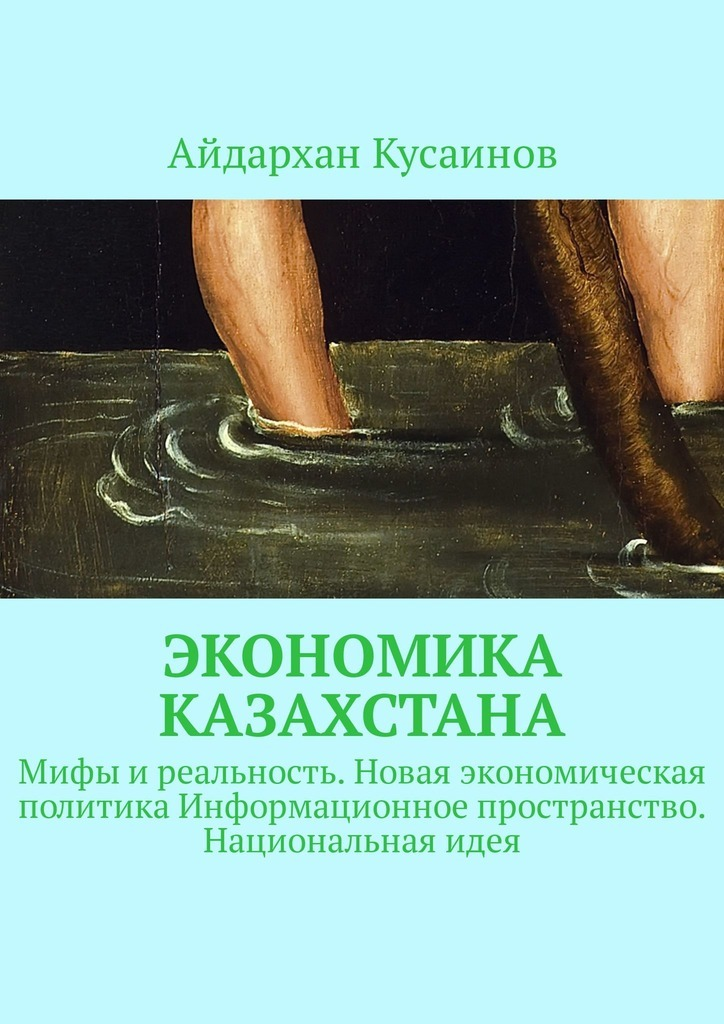 Экономика Казахстана. Мифы и реальность. Новая экономическая политика Информационное пространство. Национальная идея