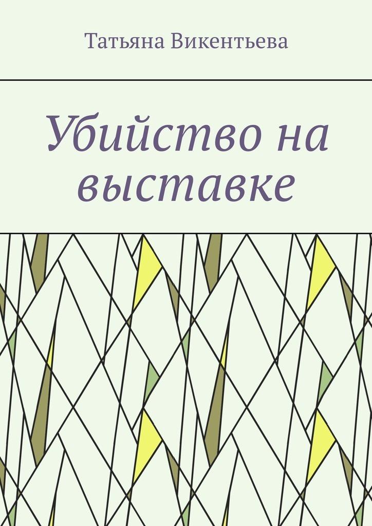 Татьяна Трофимовна Викентьева Убийство на выставке для презентации на выставке