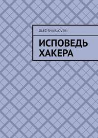 Oleg Shivalovski - Исповедь Хакера