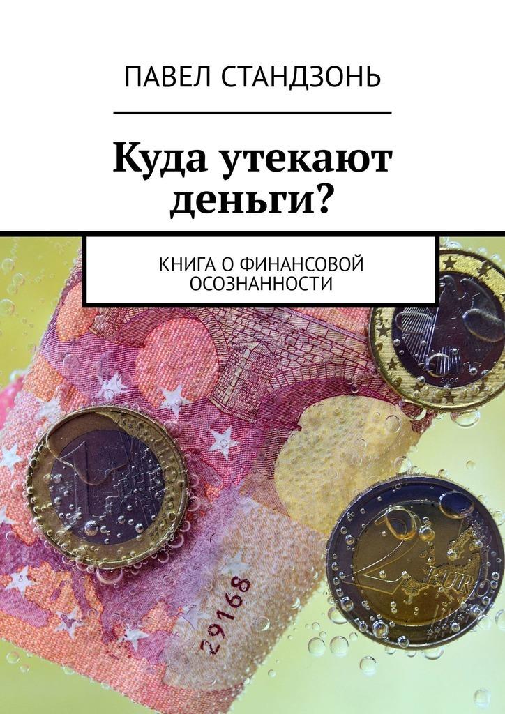 Павел Стандзонь Куда утекают деньги? Книгаофинансовой осознанности ISBN: 9785449322043 демина к дети и деньги как воспитать разумное отношение к финансам