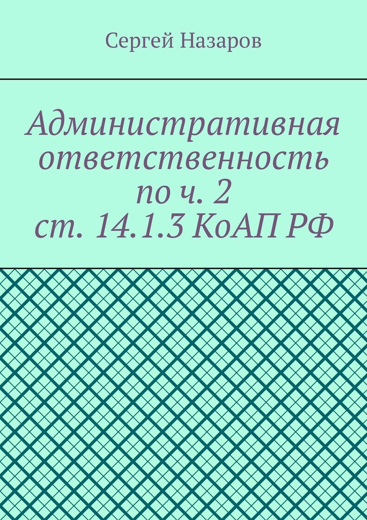 Сергей Назаров Административная ответственность по ч. 2 ст. 14.1.3 КоАП РФ