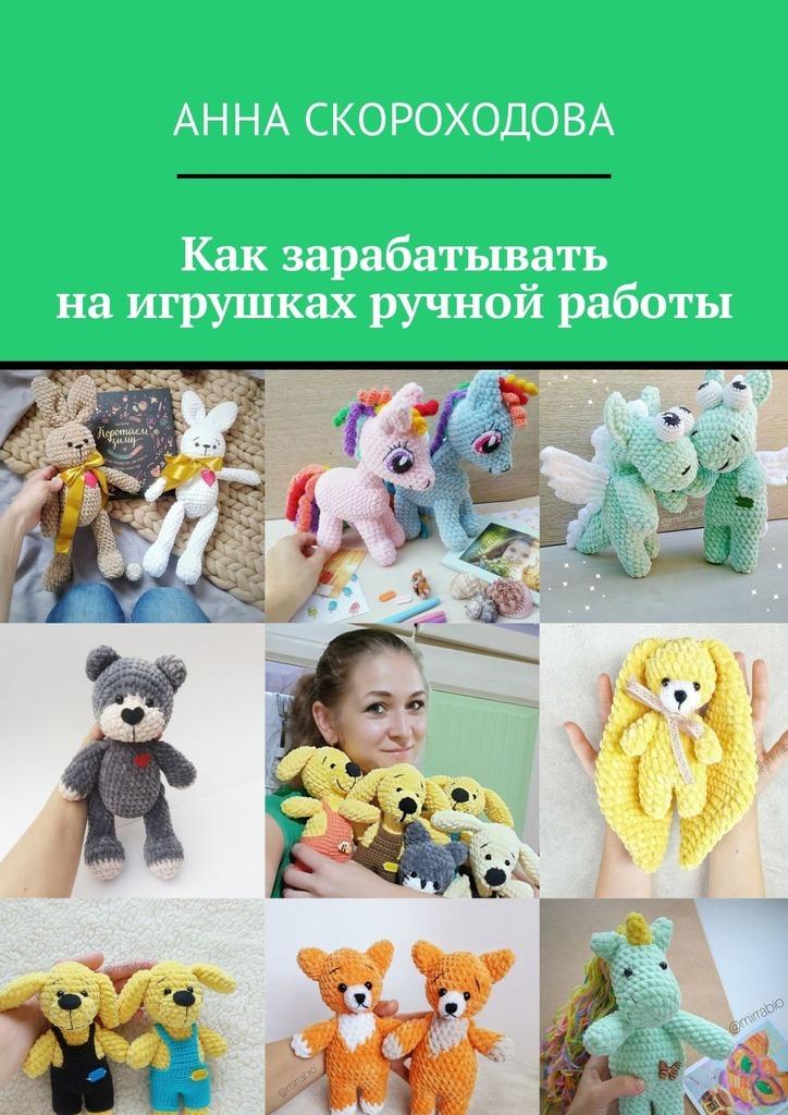 Анна Скороходова - Как зарабатывать наигрушках ручной работы