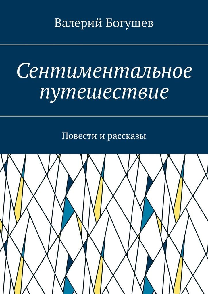 Валерий Богушев Сентиментальное путешествие. Повести и рассказы