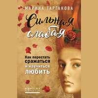 Марина Таргакова - Сильная слабая. Как перестать сражаться и научиться любить