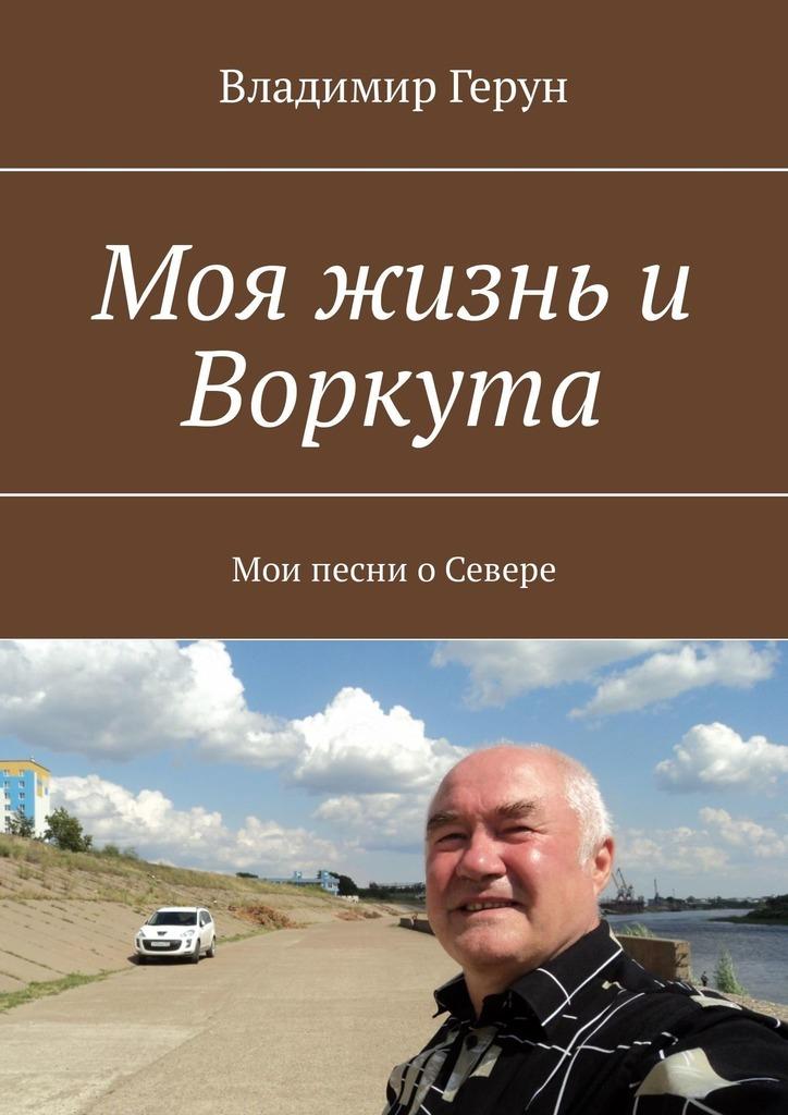 Владимир Герун Моя жизнь и Воркута. Мои песни оСевере владимир герун моя воркута