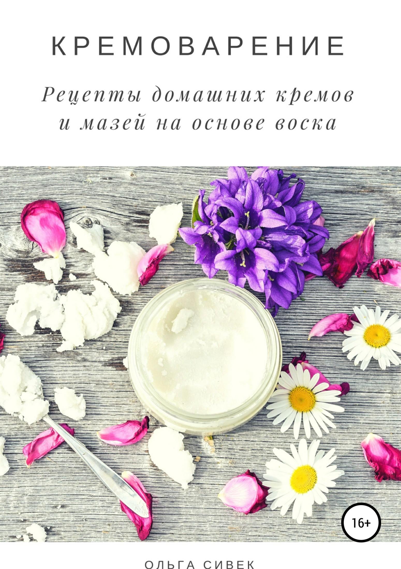 Ольга Сивек - Кремоварение. Рецепты домашних кремов и мазей на основе воска