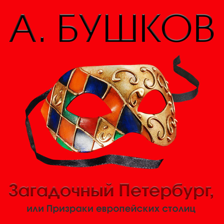 Александр Бушков Загадочный Петербург, или Призраки европейских столиц александр бушков кто в россии не ворует или два сына императора павла